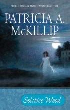 Patricia A. McKillip - Solstice Wood