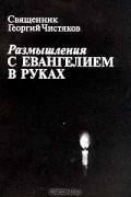 Священник Георгий Чистяков - Размышления с Евангелием в руках