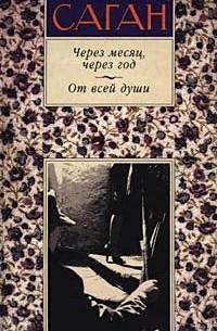 Франсуаза Саган - Через месяц, через год. От всей души (сборник)