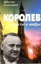Ярослав Голованов - Королев. Факты и мифы