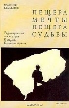 Владимир Мальцев - Пещера мечты, пещера судьбы: Размышления спелеолога в форме вольного трепа