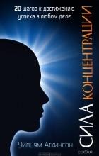 Уильям Аткинсон - Сила концентрации