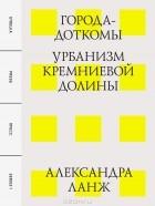 Александра Ланж - Города-доткомы. Урбанизм Кремниевой долины
