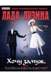 Лада Лузина - Хочу замуж, или Я не брошу курить ради тебя!