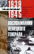 Гейнц Гудериан - Воспоминания немецкого генерала. Танковые войска Германии во Второй мировой войне 1939-1945