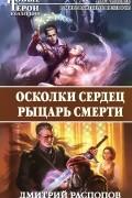 Дмитрий Распопов - Осколки сердец. Рыцарь смерти
