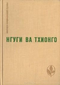 Нгуги Ва Тхионго - Пшеничное зерно. Возвращение домой. Рассказы (сборник)