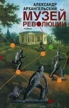 Александр Архангельский - Музей революции