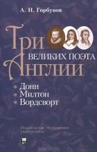 Андрей Горбунов - Три великих поэта Англии: Донн, Милтон, Вордсворт