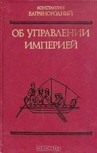 Константин Багрянородный - Об управлении империей
