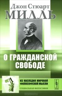 Джон Стюарт Милль - О гражданской свободе