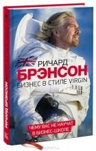 Ричард Брэнсон - Бизнес в стиле Virgin. Чему вас не научат в бизнес-школе