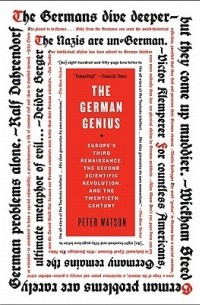 Питер Уотсон - The German Genius: Europe's Third Renaissance, the Second Scientific Revolution, and the Twentieth Century