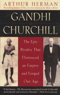 Arthur Herman - Gandhi & Churchill: The Epic Rivalry that Destroyed an Empire and Forged Our Age