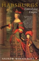 Andrew Wheatcroft - The Habsburgs: Embodying Empire