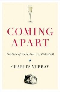 Чарльз Мюррей - Coming Apart: The State of White America, 1960-2010