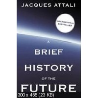 Jacques Attali - A Brief History of the Future: A Brave and Controversial Look at the Twenty-First Century