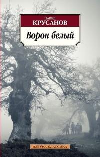 Павел Крусанов - Ворон белый.  История живых существ