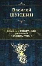 Василий Шукшин - Василий Шукшин. Полное собрание рассказов в одном томе
