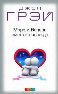 Джон Грэй - Марс и Венера вместе навсегда. Как сберечь любовь