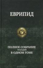 Еврипид  - Полное собрание трагедий в одном томе (сборник)