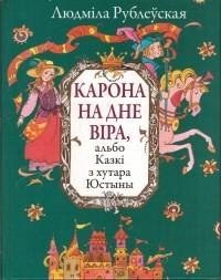 Людміла Рублеўская - Карона на дне віра, альбо Казкі з хутара Юстыны