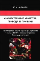 Ю. М. Антонян - Множественные убийства. Природа и причины