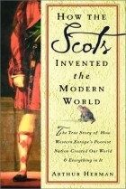 Arthur Herman - How the Scots Invented the Modern World: The True Story of How Western Europe's Poorest Nation Created Our World & Everything in It