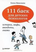 Елена Николаева - 111 баек для детских психологов