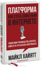 Майкл Хайятт - Платформа. Как стать заметным в Интернете. Пошаговое руководство для всех, кому есть что сказать или что продать