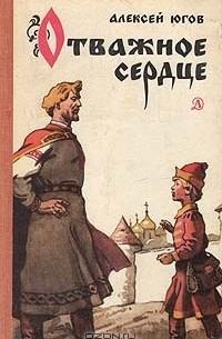 Алексей Югов - Отважное сердце