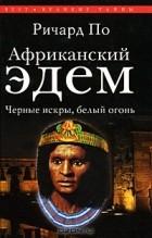 Ричард По - Африканский Эдем. Черные искры, белый огонь