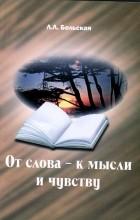 Л.Л. Бельская - От слова - к мысли и чувству