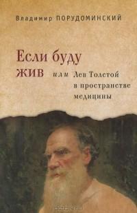 Владимир Порудоминский - Если буду жив, или Лев Толстой в пространстве медицины