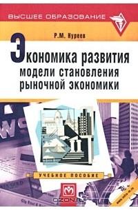 Р. М. Нуреев - Экономика развития модели становления рыночной экономики
