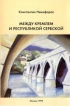 Никифоров К.В. - Между Кремлем и Республикой Сербской (Боснийский кризис: завершающий этап)