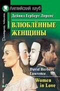 Дэвид Герберт Лоуренс - Women in love / Влюбленные женщины