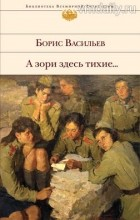 Борис Васильев - А зори здесь тихие... Повести и романы (сборник)