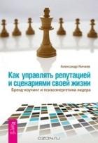 Александр Кичаев - Как управлять репутацией и сценариями своей жизни. Бренд-коучинг и психоэнергетика лидера (сборник)