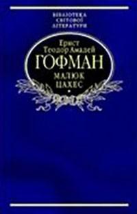 Ернст Теодор Амадей Гофман - Малюк Цахес, на прізвисько Цинобер (сборник)