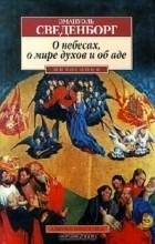 Эмануэль Сведенборг - О небесах, о мире духов и об аде