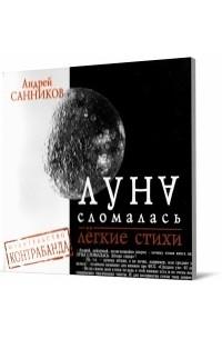 Андрей Санников - Луна сломалась: Лёгкие стихи