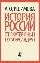 А. О. Ишимова - История России от Екатерины I до Александра I