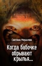 Светлана Мерцалова - Когда бабочке обрывают крылья...