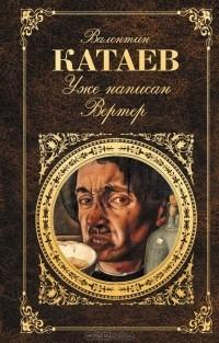 Валентин Катаев - Уже написан Вертер (сборник)