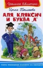 """Ирина Токмакова - Аля, Кляксич и буква """"А"""" (сборник)"""