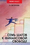 А. Евстегнеев - Семь шагов к финансовой свободе