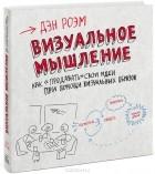 """Дэн Роэм - Визуальное мышление. Как """"продавать"""" свои идеи при помощи визуальных образов"""