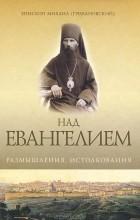 Епископ Михаил (Грибановский) - Над Евангелием. Размышления. Истолкования