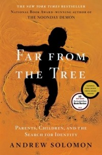 Andrew Solomon - Far From The Tree: Parents, Children and the Search for Identity
